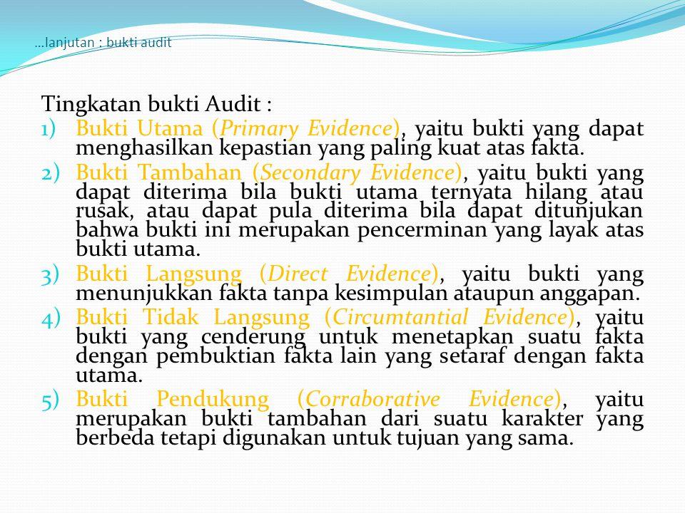 …lanjutan : bukti audit Tingkatan bukti Audit : 1)Bukti Utama (Primary Evidence), yaitu bukti yang dapat menghasilkan kepastian yang paling kuat atas