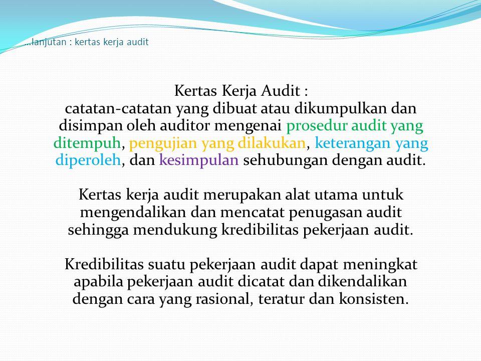 …lanjutan : kertas kerja audit Kertas Kerja Audit : catatan-catatan yang dibuat atau dikumpulkan dan disimpan oleh auditor mengenai prosedur audit yan