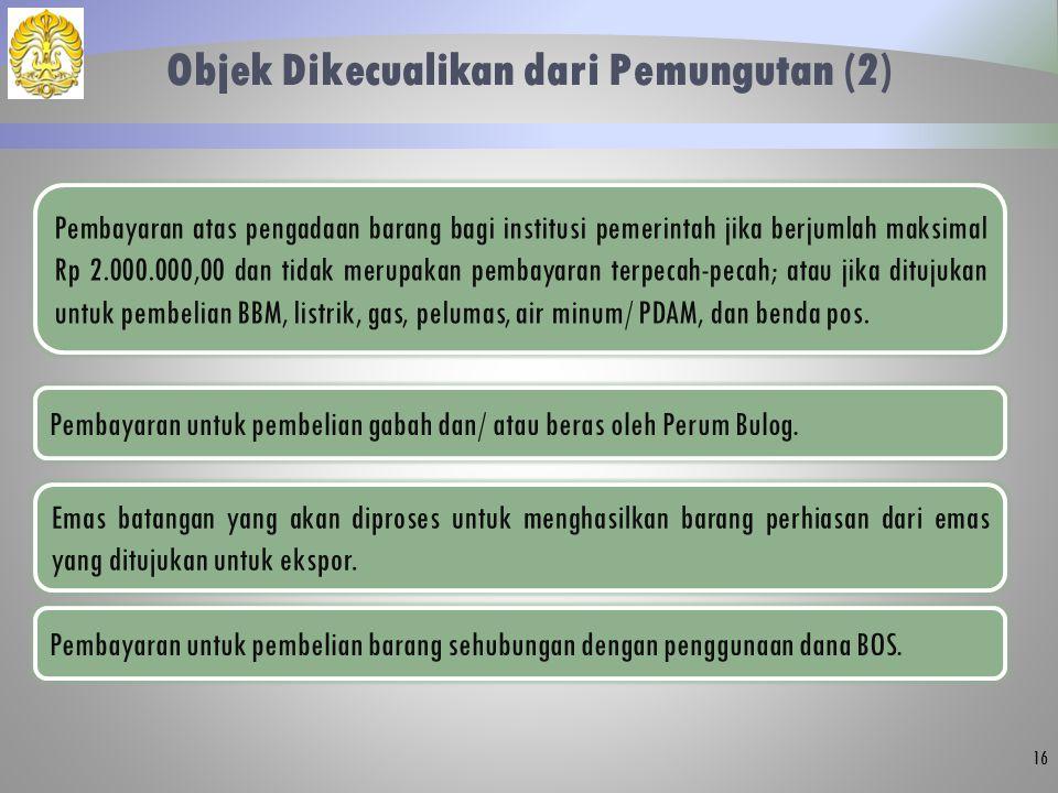 Objek Dikecualikan dari Pemungutan (2) 16 Pembayaran atas pengadaan barang bagi institusi pemerintah jika berjumlah maksimal Rp 2.000.000,00 dan tidak