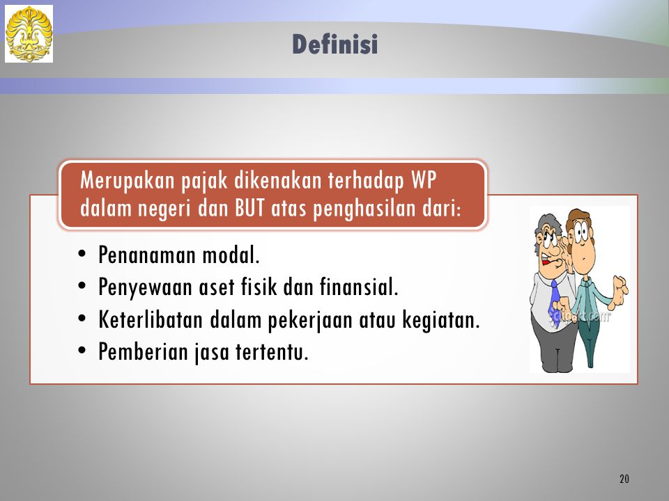 Definisi Penanaman modal. Penyewaan aset fisik dan finansial. Keterlibatan dalam pekerjaan atau kegiatan. Pemberian jasa tertentu. Merupakan pajak dik