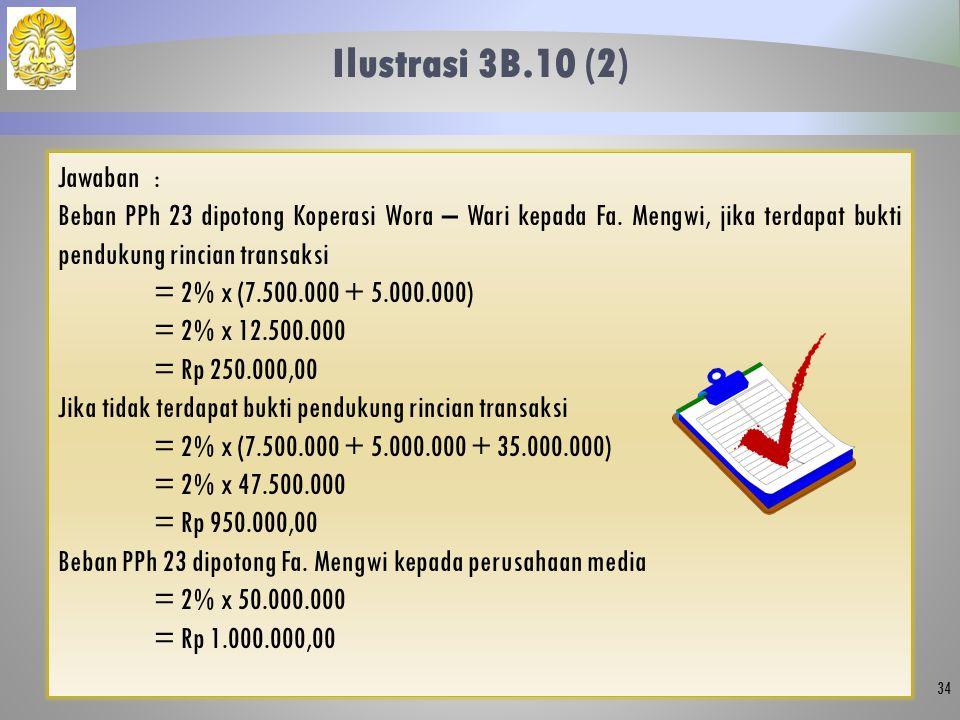 Ilustrasi 3B.10 (2) 34 Jawaban: Beban PPh 23 dipotong Koperasi Wora – Wari kepada Fa. Mengwi, jika terdapat bukti pendukung rincian transaksi = 2% x (