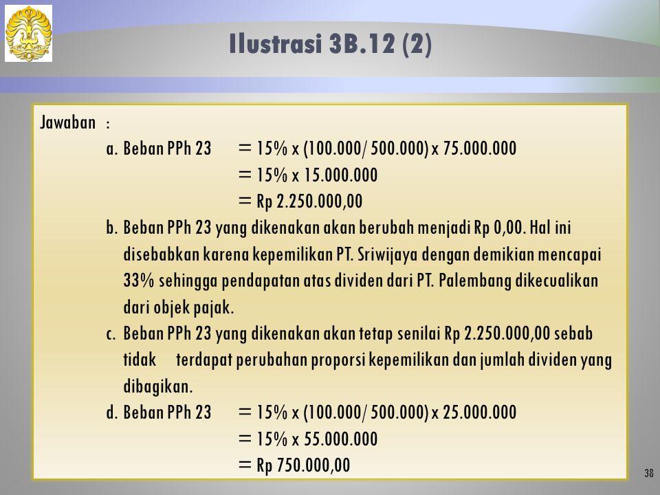 Ilustrasi 3B.12 (2) 38 Jawaban: a.Beban PPh 23= 15% x (100.000/ 500.000) x 75.000.000 = 15% x 15.000.000 = Rp 2.250.000,00 b.Beban PPh 23 yang dikenakan akan berubah menjadi Rp 0,00.
