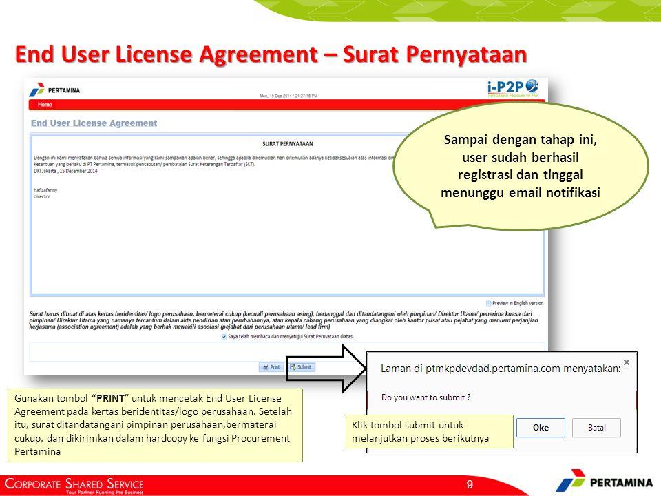 9 Sampai dengan tahap ini, user sudah berhasil registrasi dan tinggal menunggu email notifikasi End User License Agreement – Surat Pernyataan Gunakan tombol PRINT untuk mencetak End User License Agreement pada kertas beridentitas/logo perusahaan.