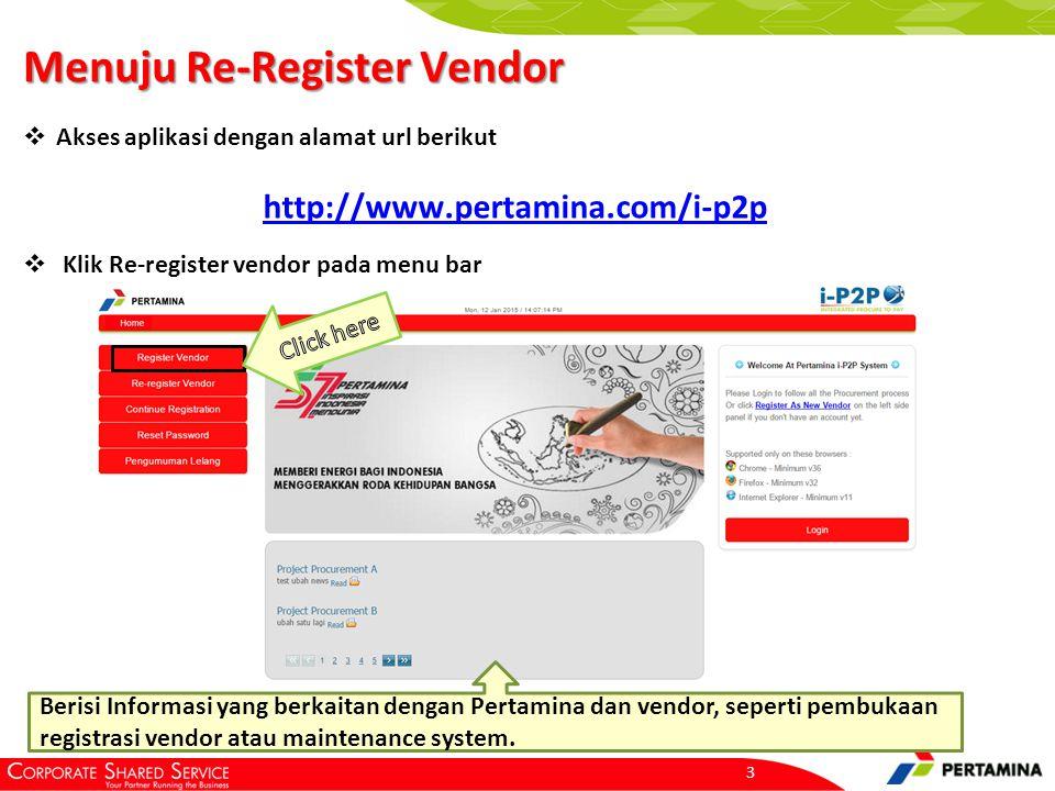 Menuju Re-Register Vendor 3  Akses aplikasi dengan alamat url berikut  Klik Re-register vendor pada menu bar http://www.pertamina.com/i-p2p Berisi Informasi yang berkaitan dengan Pertamina dan vendor, seperti pembukaan registrasi vendor atau maintenance system.