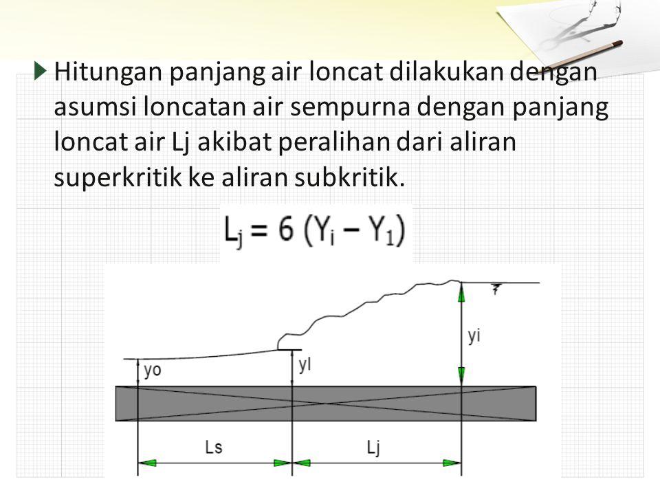 Hitungan panjang air loncat dilakukan dengan asumsi loncatan air sempurna dengan panjang loncat air Lj akibat peralihan dari aliran superkritik ke ali