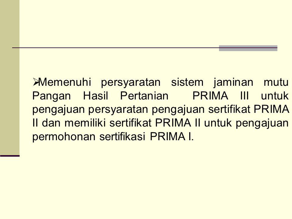  Memenuhi persyaratan sistem jaminan mutu Pangan Hasil Pertanian PRIMA III untuk pengajuan persyaratan pengajuan sertifikat PRIMA II dan memiliki ser