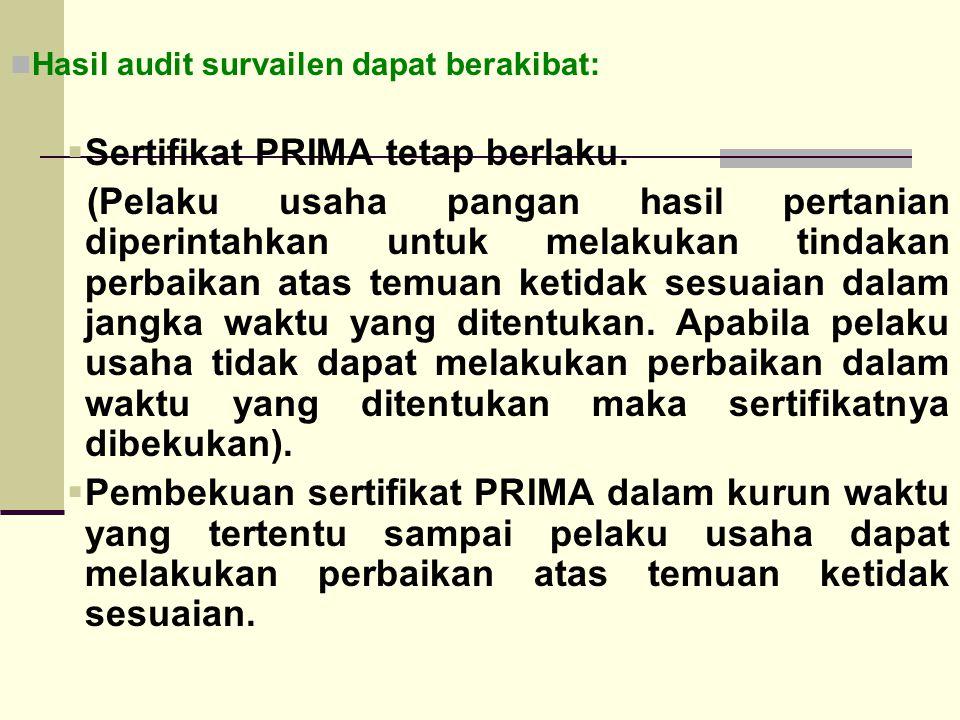 Hasil audit survailen dapat berakibat:  Sertifikat PRIMA tetap berlaku. (Pelaku usaha pangan hasil pertanian diperintahkan untuk melakukan tindakan p