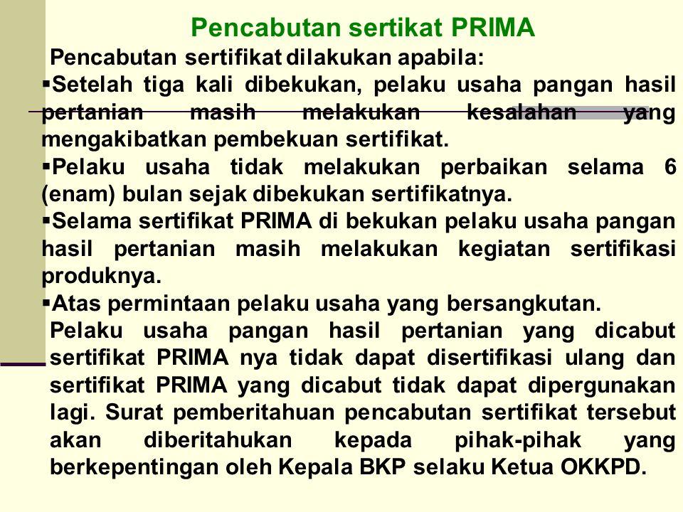 Pencabutan sertikat PRIMA Pencabutan sertifikat dilakukan apabila:  Setelah tiga kali dibekukan, pelaku usaha pangan hasil pertanian masih melakukan