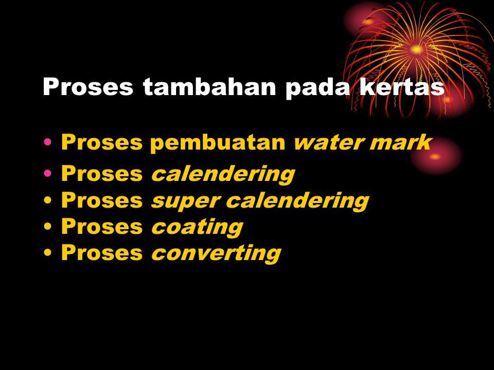 Proses tambahan pada kertas Proses pembuatan water mark Proses calendering Proses super calendering Proses coating Proses converting