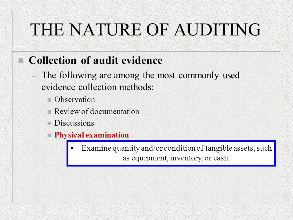 THE NATURE OF AUDITING n Collection of audit evidence – The following are among the most commonly used evidence collection methods: n Observation n Review of documentation n Discussions n Physical examination Examine quantity and/or condition of tangible assets, such as equipment, inventory, or cash.