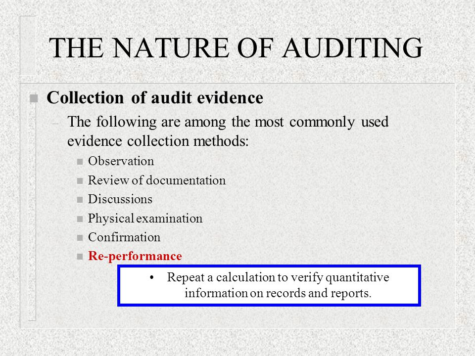 THE NATURE OF AUDITING n Collection of audit evidence – The following are among the most commonly used evidence collection methods: n Observation n Review of documentation n Discussions n Physical examination n Confirmation n Re-performance Repeat a calculation to verify quantitative information on records and reports.