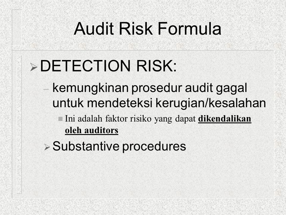  DETECTION RISK: – kemungkinan prosedur audit gagal untuk mendeteksi kerugian/kesalahan n Ini adalah faktor risiko yang dapat dikendalikan oleh audit