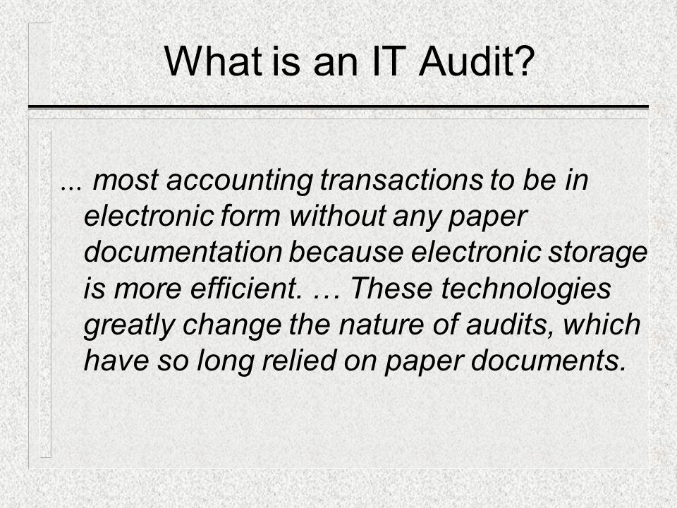 What is an IT Audit? … most accounting transactions to be in electronic form without any paper documentation because electronic storage is more effici