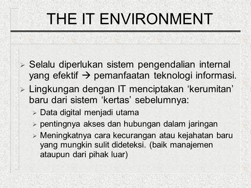 THE IT ENVIRONMENT  Selalu diperlukan sistem pengendalian internal yang efektif  pemanfaatan teknologi informasi.  Lingkungan dengan IT menciptakan