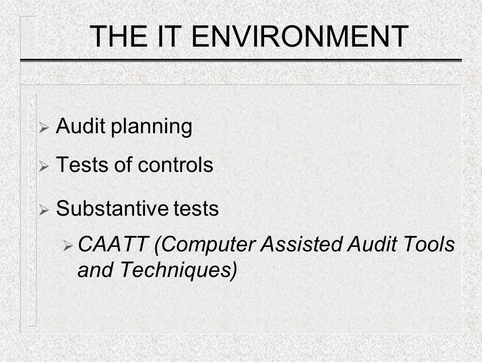 THE IT ENVIRONMENT  Audit planning  Tests of controls  Substantive tests  CAATT (Computer Assisted Audit Tools and Techniques)
