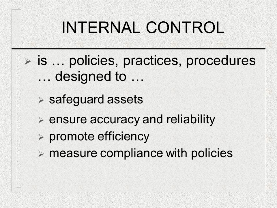 INTERNAL CONTROL  is … policies, practices, procedures … designed to …  safeguard assets  ensure accuracy and reliability  promote efficiency  measure compliance with policies