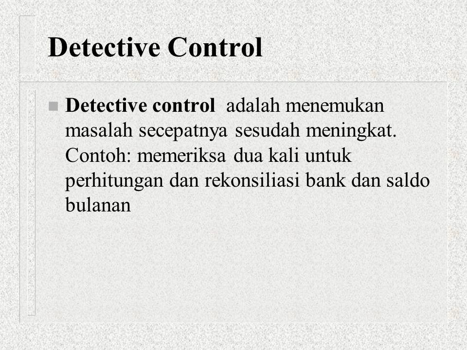 Detective Control n Detective control adalah menemukan masalah secepatnya sesudah meningkat. Contoh: memeriksa dua kali untuk perhitungan dan rekonsil