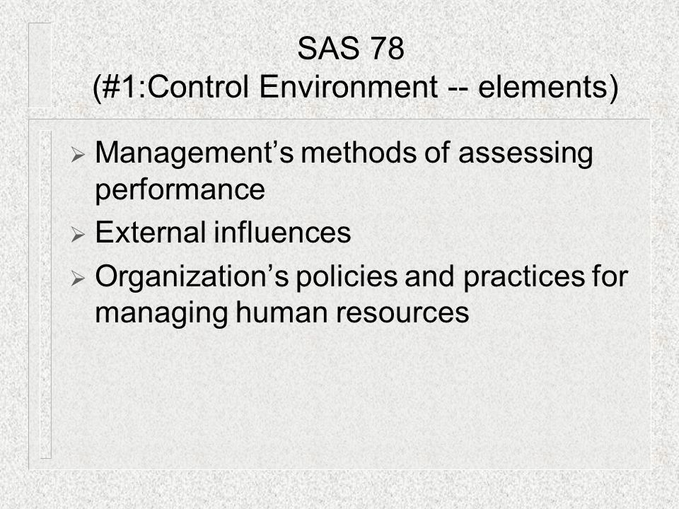  Management's methods of assessing performance  External influences  Organization's policies and practices for managing human resources SAS 78 (#1:Control Environment -- elements)