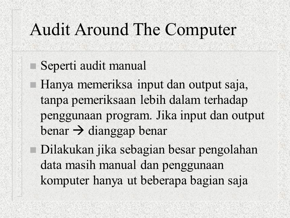 Audit Around The Computer n Seperti audit manual n Hanya memeriksa input dan output saja, tanpa pemeriksaan lebih dalam terhadap penggunaan program. J