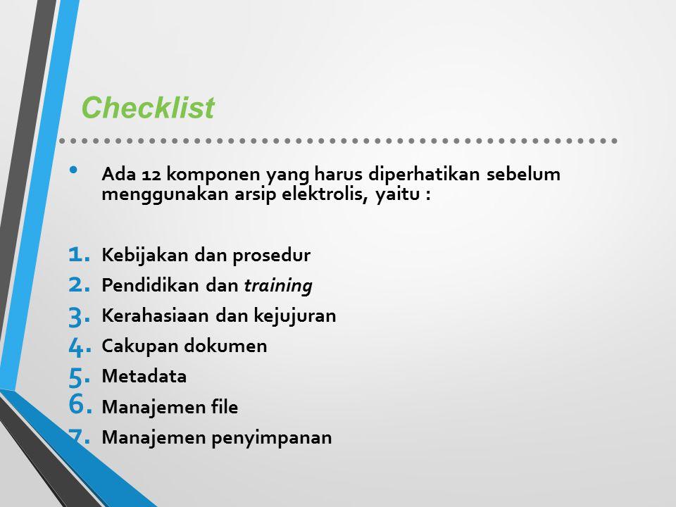 Checklist Ada 12 komponen yang harus diperhatikan sebelum menggunakan arsip elektrolis, yaitu : 1. Kebijakan dan prosedur 2. Pendidikan dan training 3