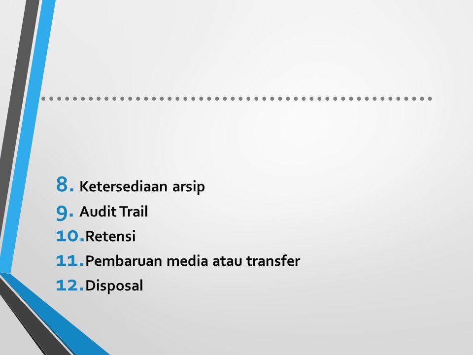 8. Ketersediaan arsip 9. Audit Trail 10. Retensi 11. Pembaruan media atau transfer 12. Disposal
