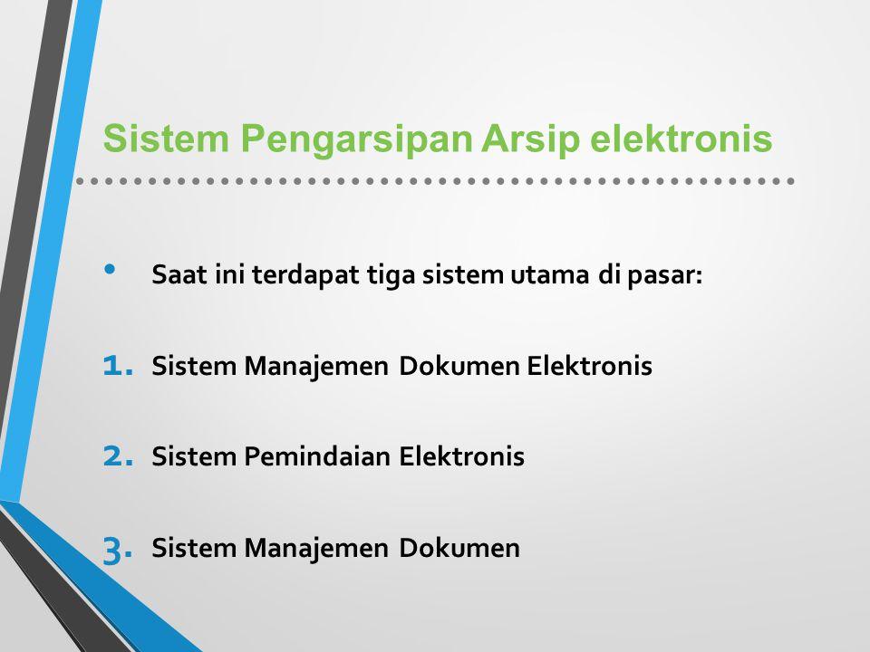 Sistem Pengarsipan Arsip elektronis Saat ini terdapat tiga sistem utama di pasar: 1. Sistem Manajemen Dokumen Elektronis 2. Sistem Pemindaian Elektron