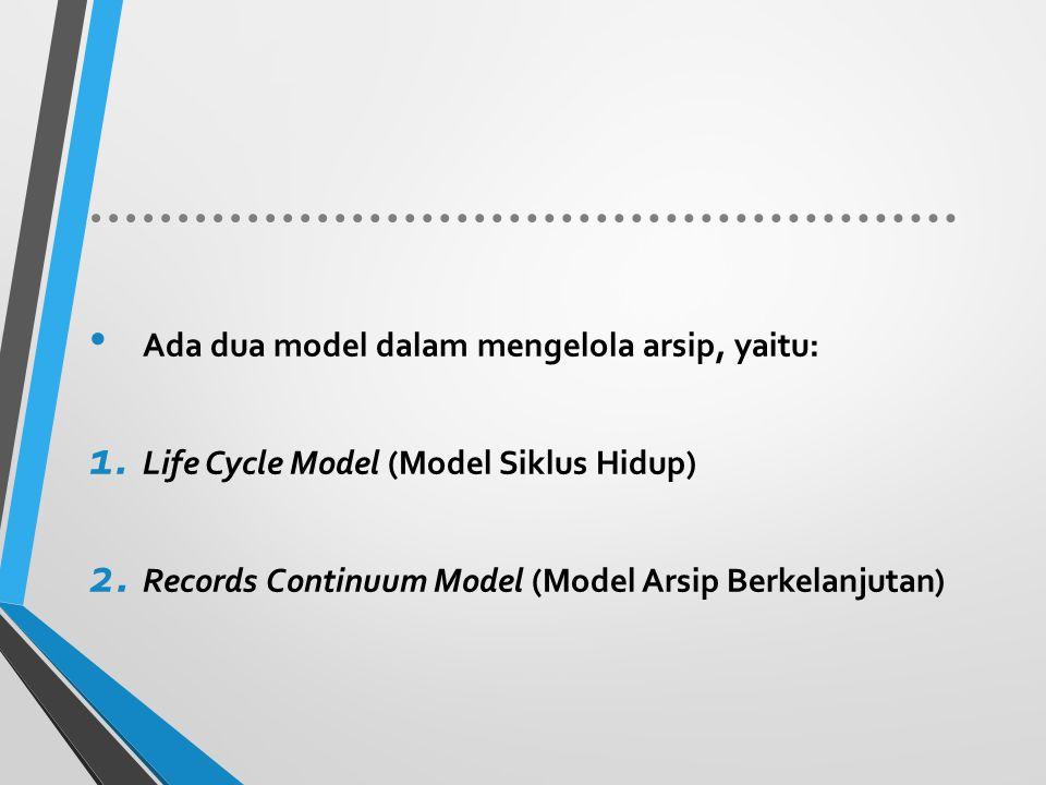 Ada dua model dalam mengelola arsip, yaitu: 1. Life Cycle Model (Model Siklus Hidup) 2. Records Continuum Model (Model Arsip Berkelanjutan)