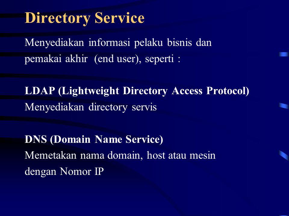 Directory Service Menyediakan informasi pelaku bisnis dan pemakai akhir (end user), seperti : LDAP (Lightweight Directory Access Protocol) Menyediakan directory servis DNS (Domain Name Service) Memetakan nama domain, host atau mesin dengan Nomor IP