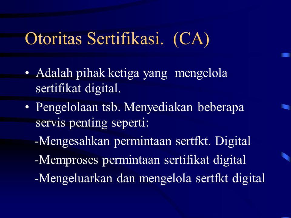 Otoritas Sertifikasi.(CA) Adalah pihak ketiga yang mengelola sertifikat digital.