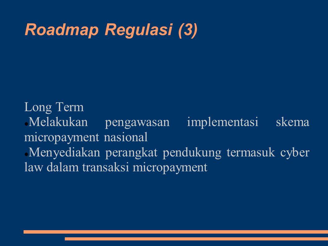 Roadmap Regulasi (3) Long Term Melakukan pengawasan implementasi skema micropayment nasional Menyediakan perangkat pendukung termasuk cyber law dalam