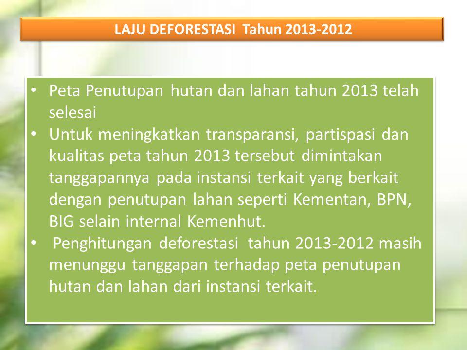 LAJU DEFORESTASI Tahun 2013-2012 Peta Penutupan hutan dan lahan tahun 2013 telah selesai Untuk meningkatkan transparansi, partispasi dan kualitas peta