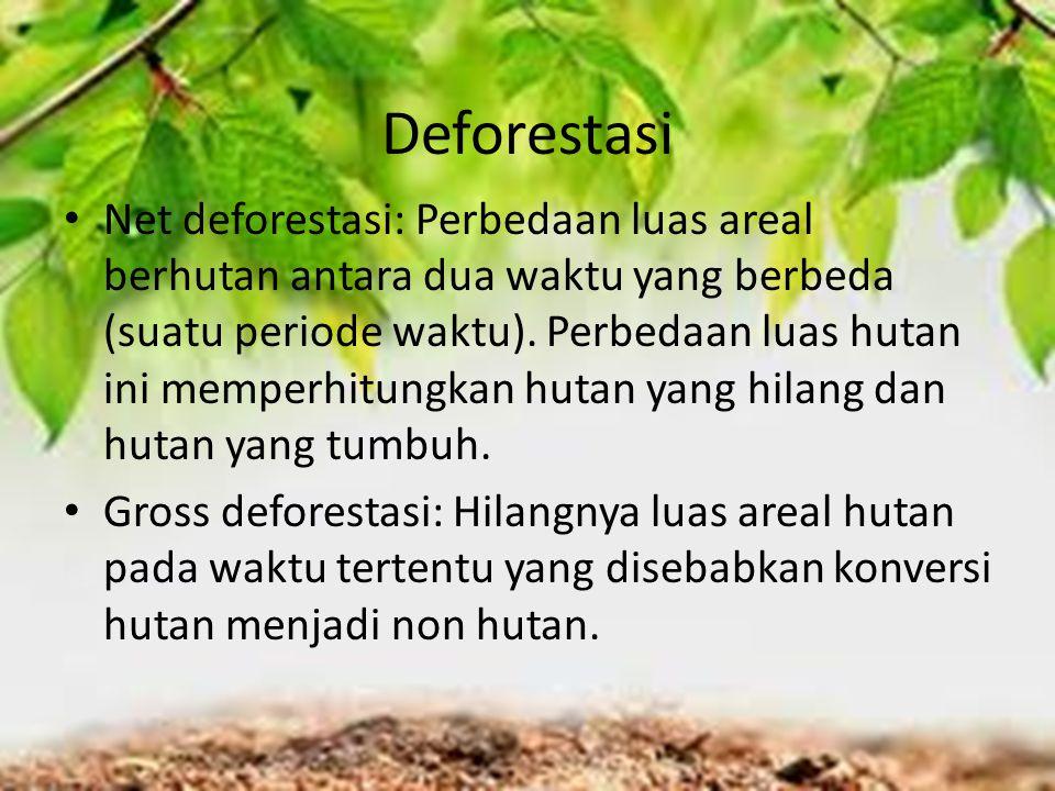 Deforestasi Net deforestasi: Perbedaan luas areal berhutan antara dua waktu yang berbeda (suatu periode waktu). Perbedaan luas hutan ini memperhitungk