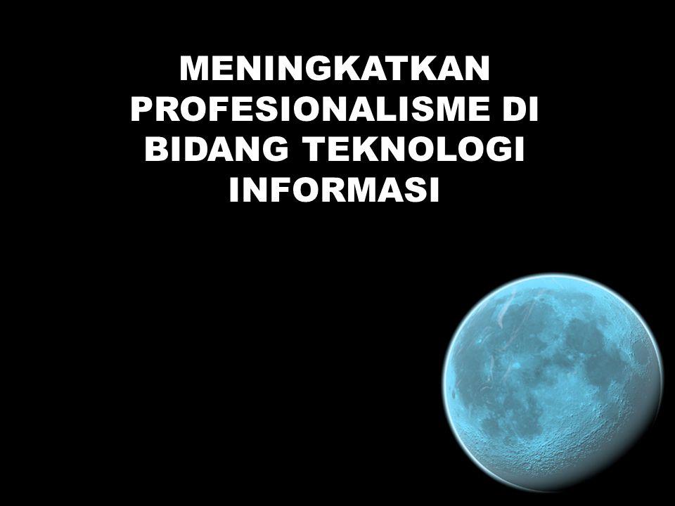 MENINGKATKAN PROFESIONALISME DI BIDANG TEKNOLOGI INFORMASI