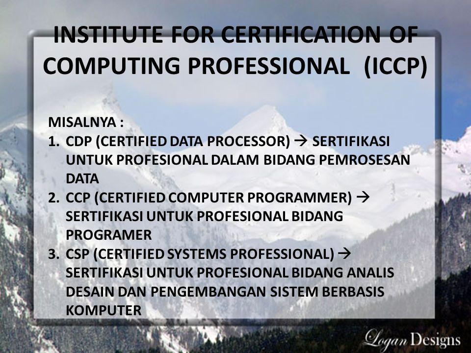 INSTITUTE FOR CERTIFICATION OF COMPUTING PROFESSIONAL (ICCP) MISALNYA : 1.CDP (CERTIFIED DATA PROCESSOR)  SERTIFIKASI UNTUK PROFESIONAL DALAM BIDANG