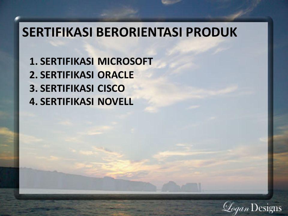 SERTIFIKASI BERORIENTASI PRODUK 1.SERTIFIKASI MICROSOFT 2.SERTIFIKASI ORACLE 3.SERTIFIKASI CISCO 4.SERTIFIKASI NOVELL