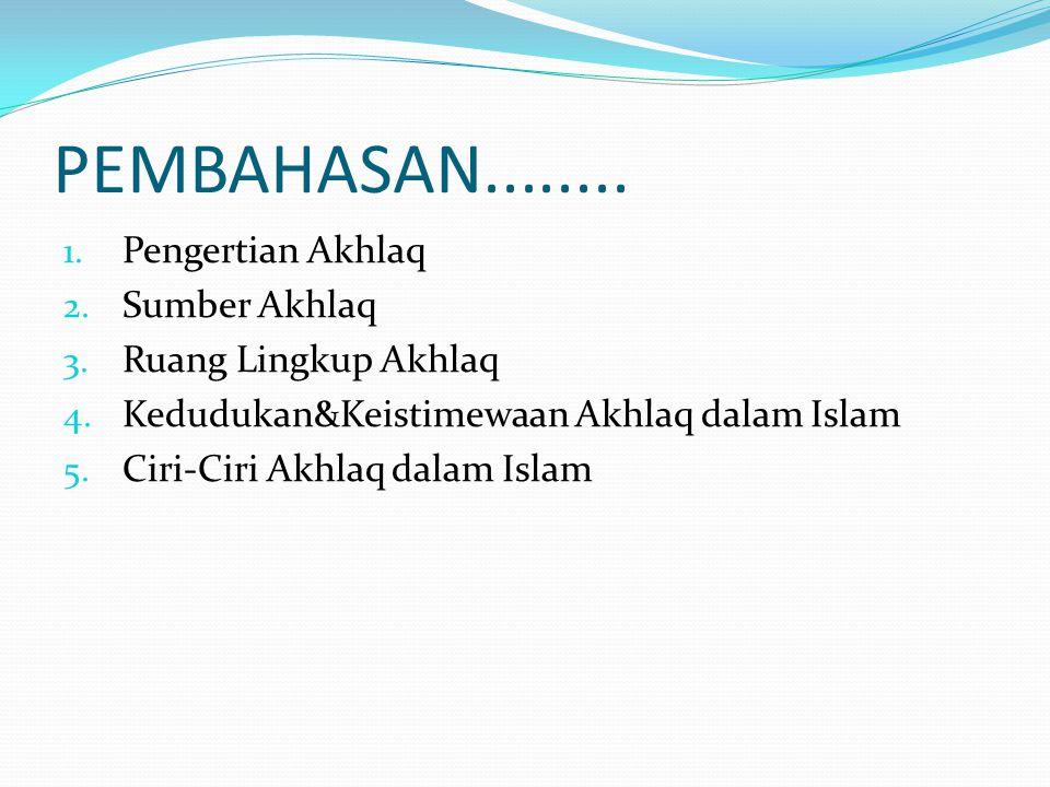 PEMBAHASAN........ 1. Pengertian Akhlaq 2. Sumber Akhlaq 3. Ruang Lingkup Akhlaq 4. Kedudukan&Keistimewaan Akhlaq dalam Islam 5. Ciri-Ciri Akhlaq dala