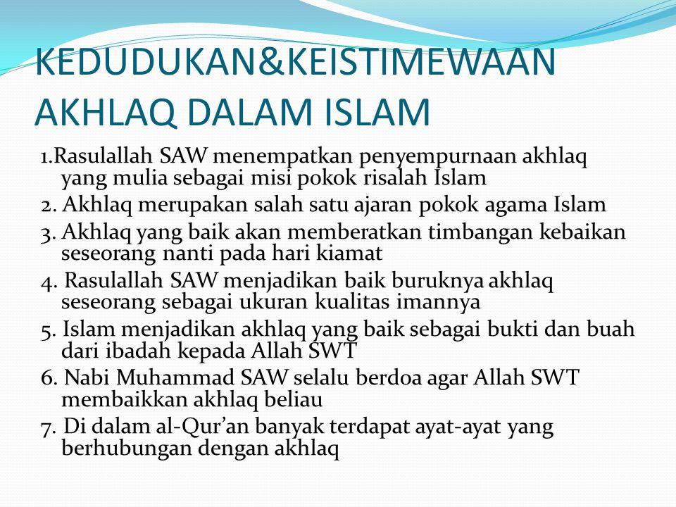 KEDUDUKAN&KEISTIMEWAAN AKHLAQ DALAM ISLAM 1.Rasulallah SAW menempatkan penyempurnaan akhlaq yang mulia sebagai misi pokok risalah Islam 2. Akhlaq meru