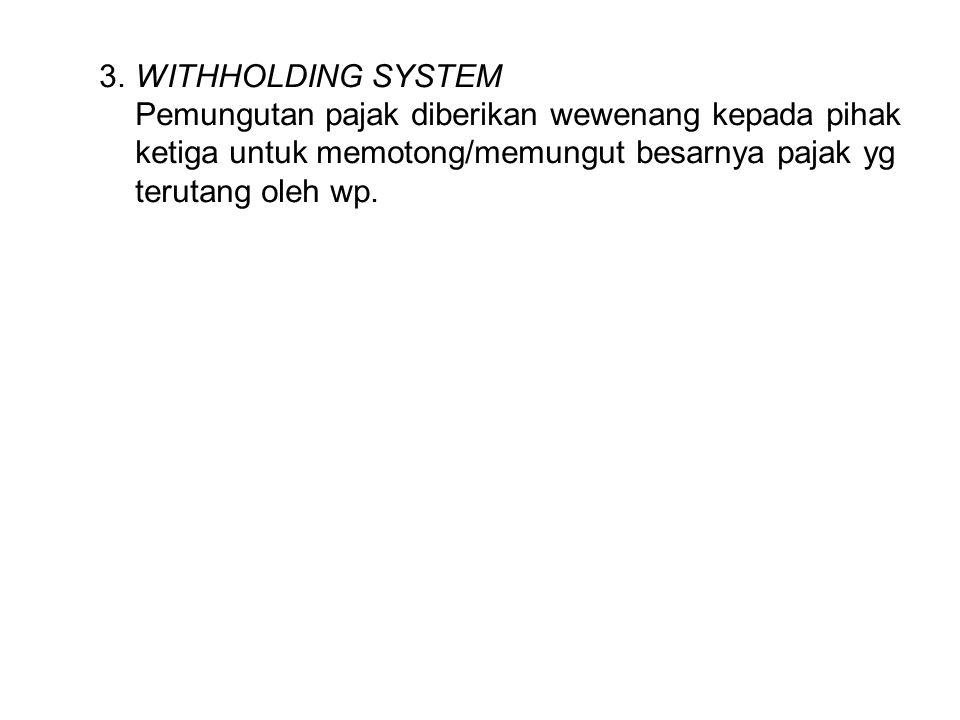 3. WITHHOLDING SYSTEM Pemungutan pajak diberikan wewenang kepada pihak ketiga untuk memotong/memungut besarnya pajak yg terutang oleh wp.