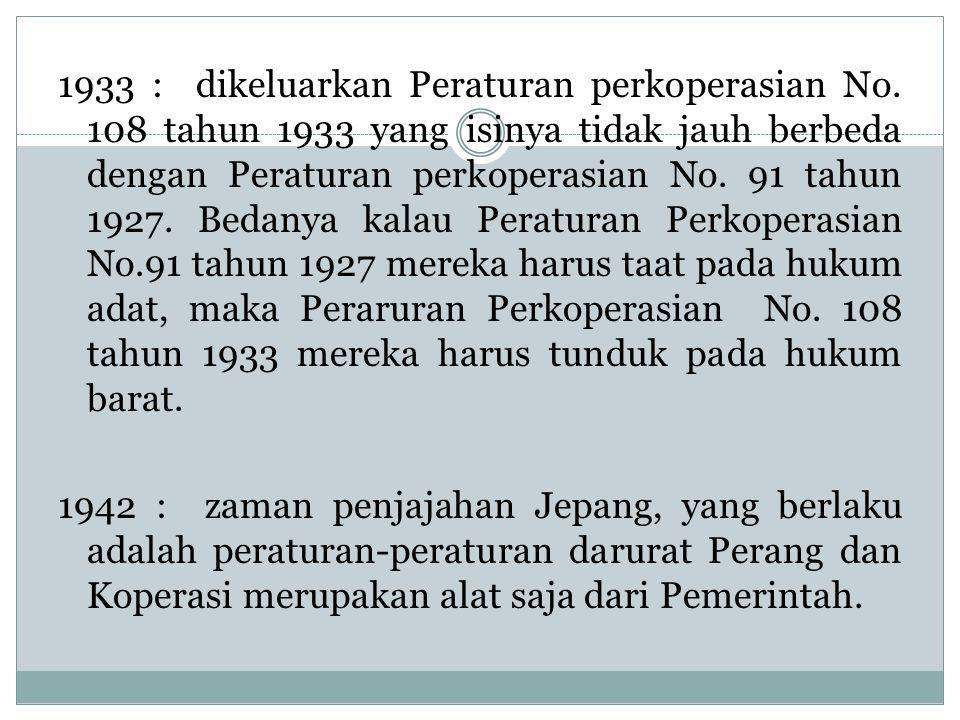 1933 : dikeluarkan Peraturan perkoperasian No. 108 tahun 1933 yang isinya tidak jauh berbeda dengan Peraturan perkoperasian No. 91 tahun 1927. Bedanya