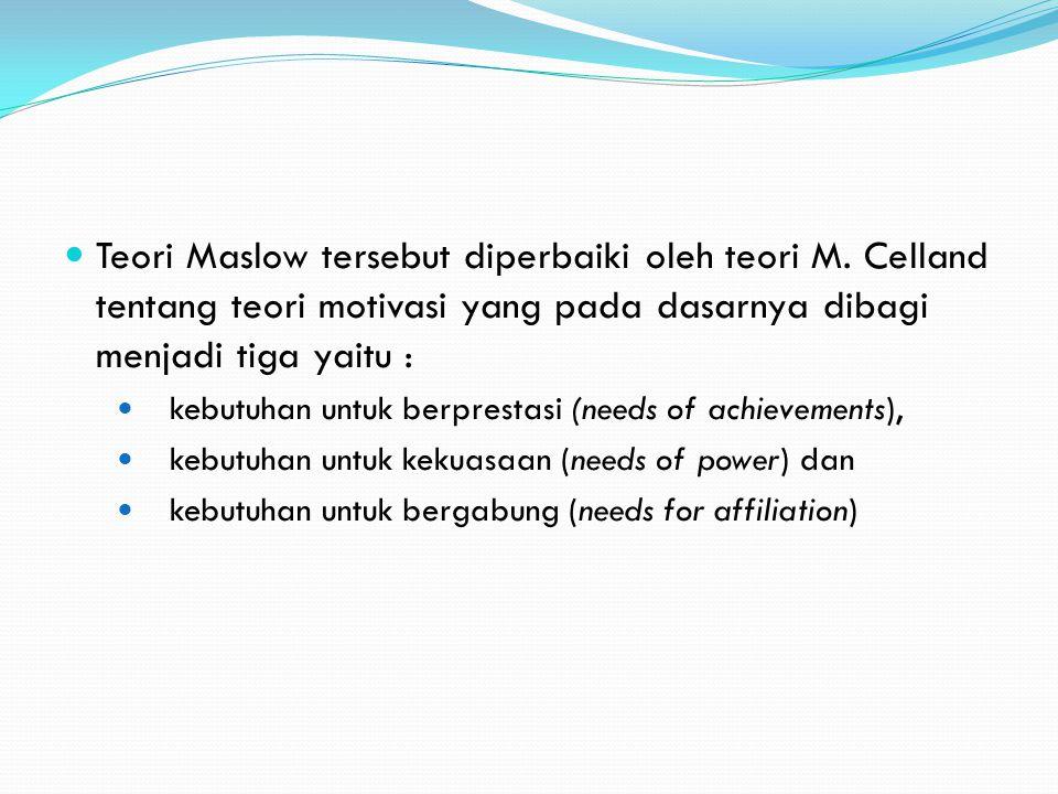 Teori Maslow tersebut diperbaiki oleh teori M. Celland tentang teori motivasi yang pada dasarnya dibagi menjadi tiga yaitu : kebutuhan untuk berpresta