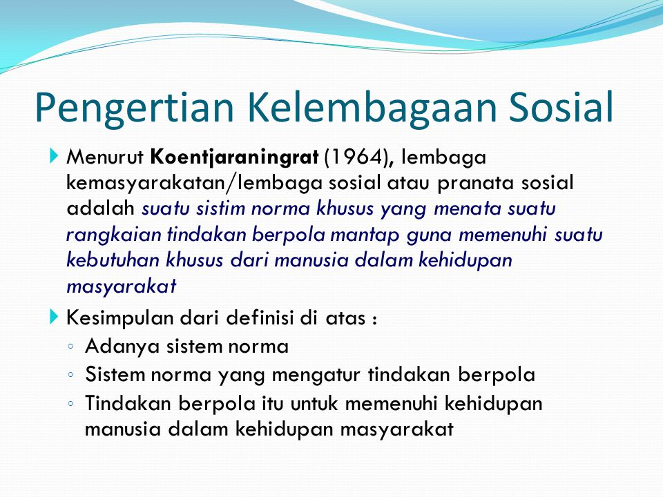 Pengertian Kelembagaan Sosial Koentjaraningrat  Menurut Koentjaraningrat (1964), lembaga kemasyarakatan/lembaga sosial atau pranata sosial adalah sua