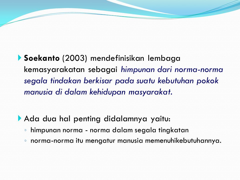  Soekanto  Soekanto (2003) mendefinisikan lembaga kemasyarakatan sebagai himpunan dari norma-norma segala tindakan berkisar pada suatu kebutuhan pok