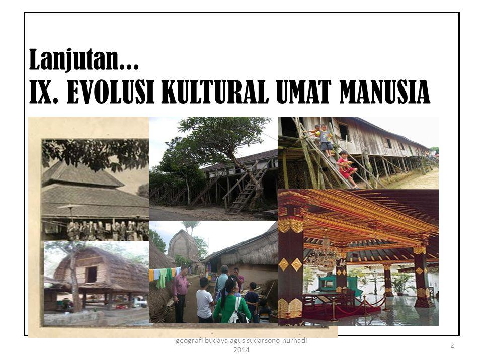 Lanjutan... IX. EVOLUSI KULTURAL UMAT MANUSIA 2 geografi budaya agus sudarsono nurhadi 2014