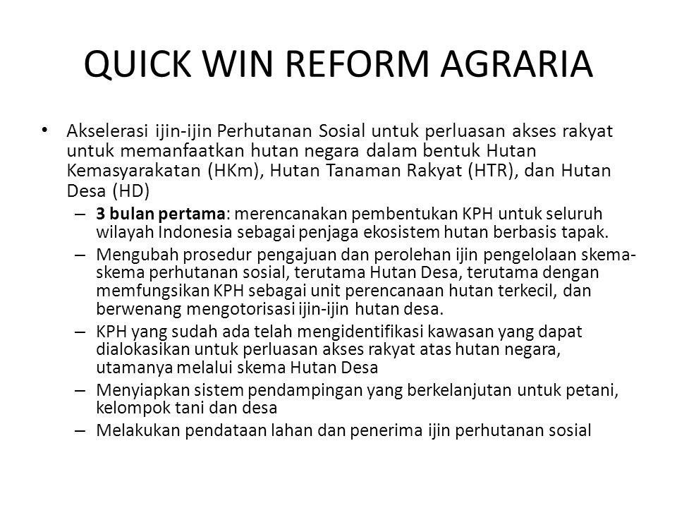 QUICK WIN REFORM AGRARIA Akselerasi ijin-ijin Perhutanan Sosial untuk perluasan akses rakyat untuk memanfaatkan hutan negara dalam bentuk Hutan Kemasyarakatan (HKm), Hutan Tanaman Rakyat (HTR), dan Hutan Desa (HD) – 3 bulan pertama: merencanakan pembentukan KPH untuk seluruh wilayah Indonesia sebagai penjaga ekosistem hutan berbasis tapak.