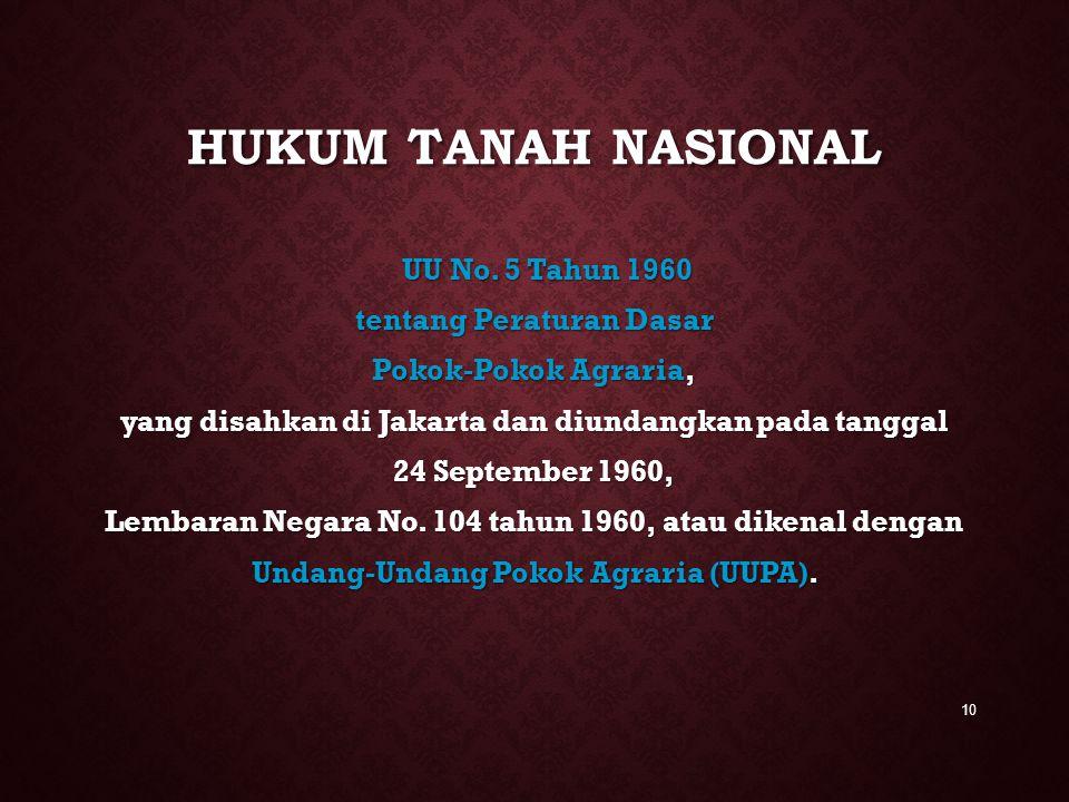 HUKUM TANAH NASIONAL UU No. 5 Tahun 1960 tentang Peraturan Dasar Pokok-Pokok Agraria, yang disahkan di Jakarta dan diundangkan pada tanggal 24 Septemb