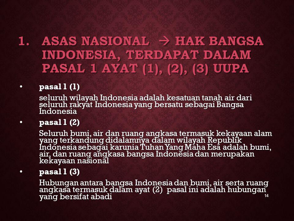 1.ASAS NASIONAL  HAK BANGSA INDONESIA, TERDAPAT DALAM PASAL 1 AYAT (1), (2), (3) UUPA pasal 1 (1) pasal 1 (1) seluruh wilayah Indonesia adalah kesatu