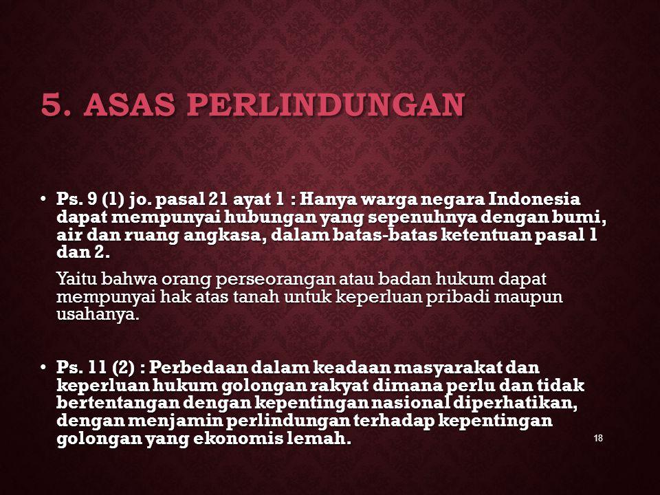 5. ASAS PERLINDUNGAN Ps. 9 (1) jo. pasal 21 ayat 1 : Hanya warga negara Indonesia dapat mempunyai hubungan yang sepenuhnya dengan bumi, air dan ruang