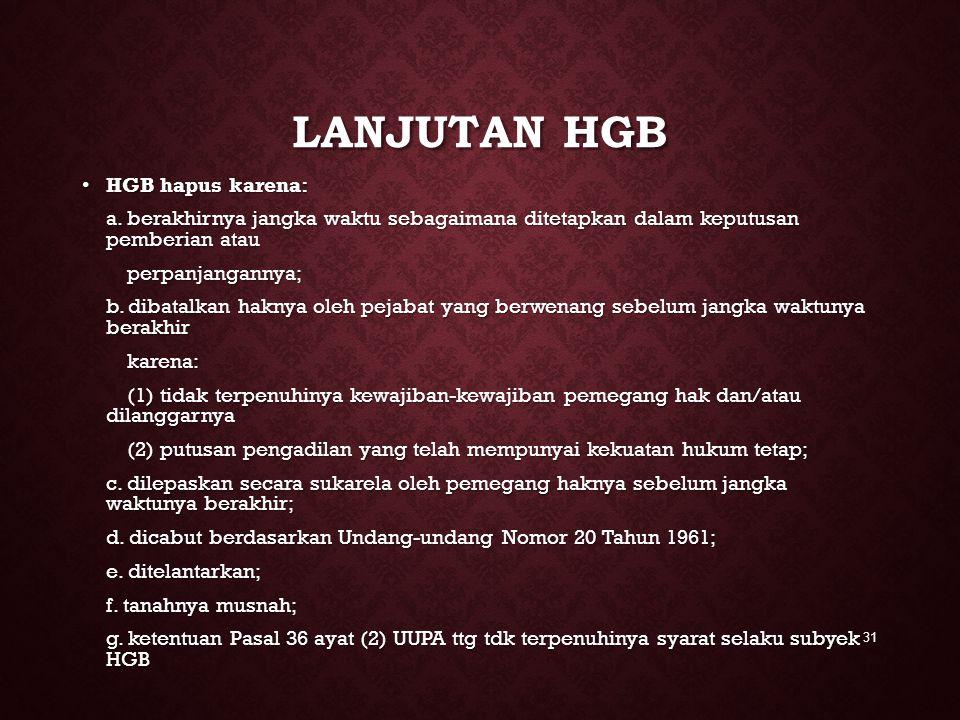LANJUTAN HGB HGB hapus karena: HGB hapus karena: a. berakhirnya jangka waktu sebagaimana ditetapkan dalam keputusan pemberian atau perpanjangannya; pe