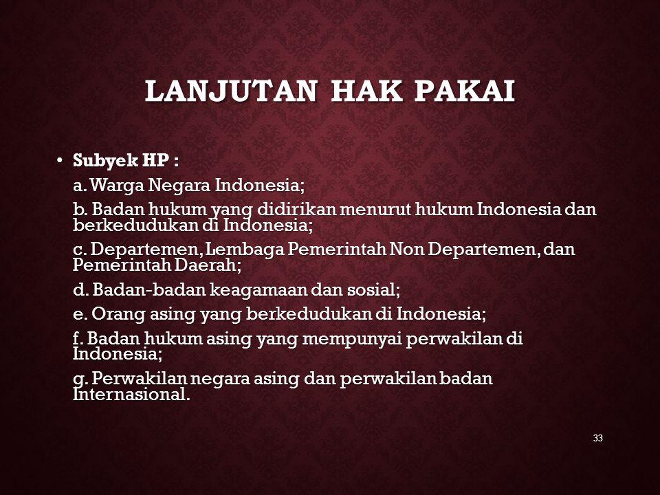 LANJUTAN HAK PAKAI Subyek HP : Subyek HP : a. Warga Negara Indonesia; b. Badan hukum yang didirikan menurut hukum Indonesia dan berkedudukan di Indone