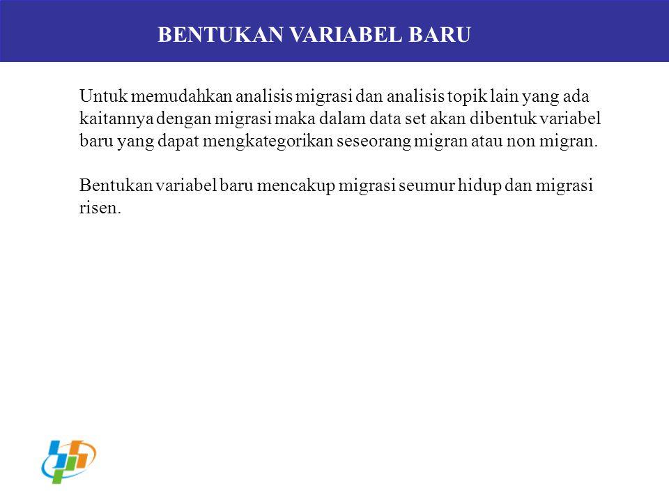 BENTUKAN VARIABEL BARU Untuk memudahkan analisis migrasi dan analisis topik lain yang ada kaitannya dengan migrasi maka dalam data set akan dibentuk v
